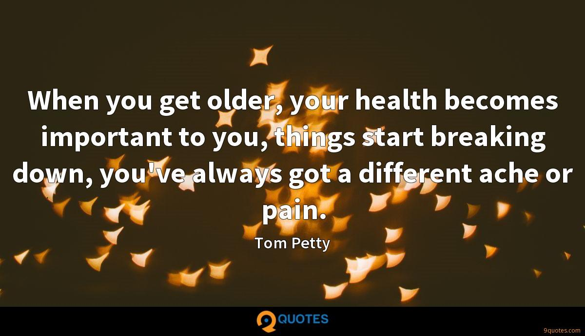 When you get older, your health becomes important to you, things start breaking down, you've always got a different ache or pain.