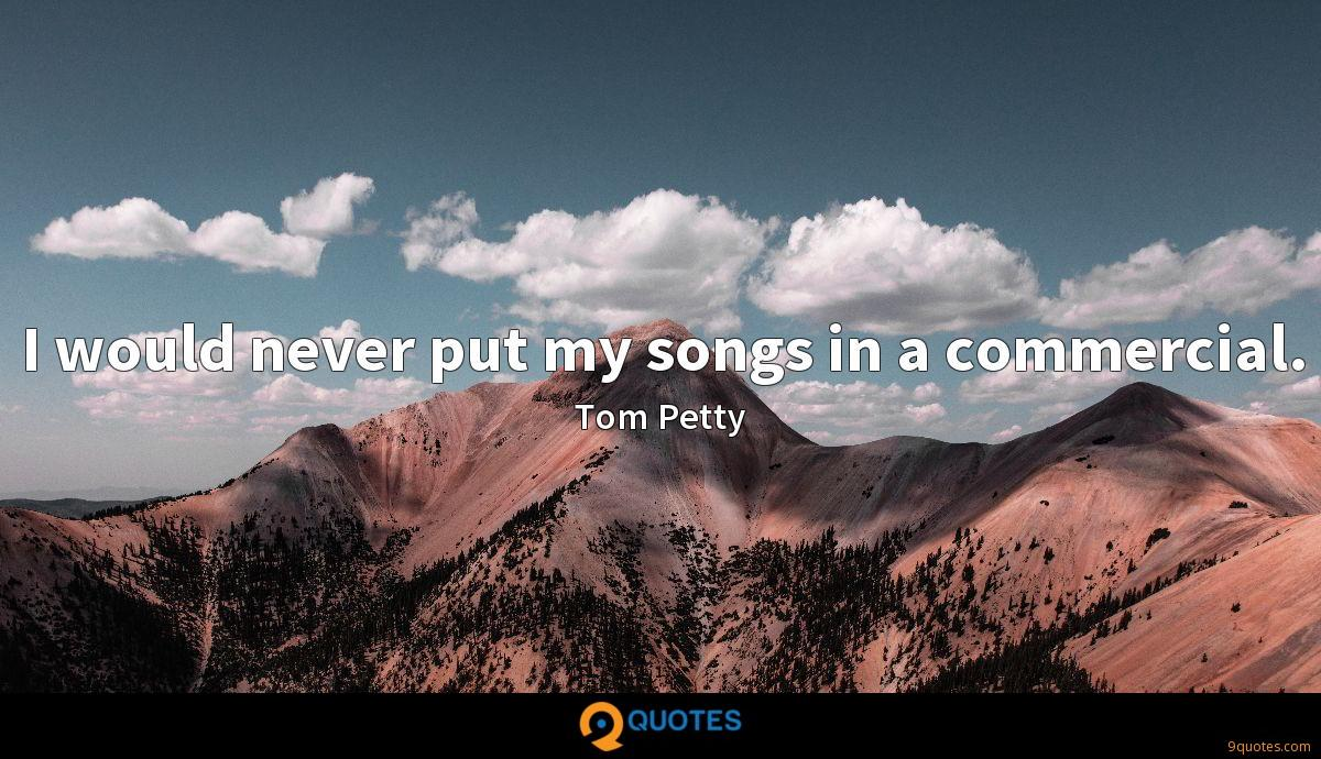 I would never put my songs in a commercial. - Tom Petty ...