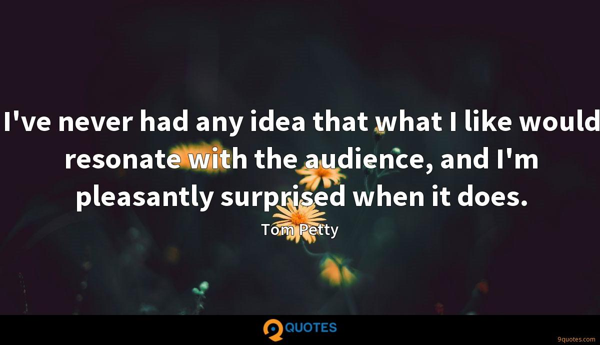 I've never had any idea that what I like would resonate with the audience, and I'm pleasantly surprised when it does.