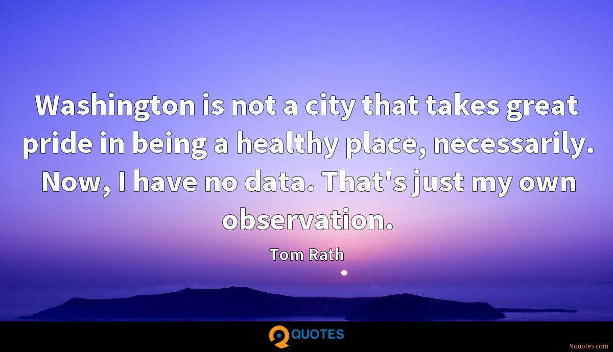 Washington is not a city that takes great pride in being a healthy place, necessarily. Now, I have no data. That's just my own observation.