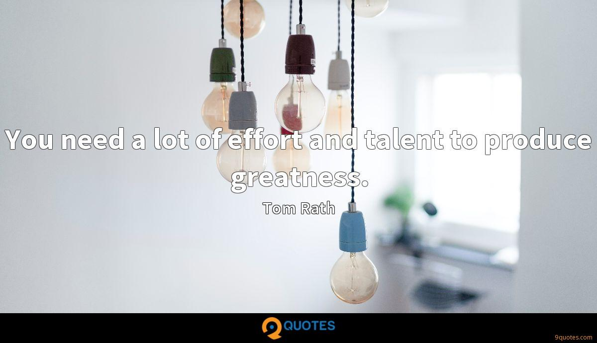 You need a lot of effort and talent to produce greatness.