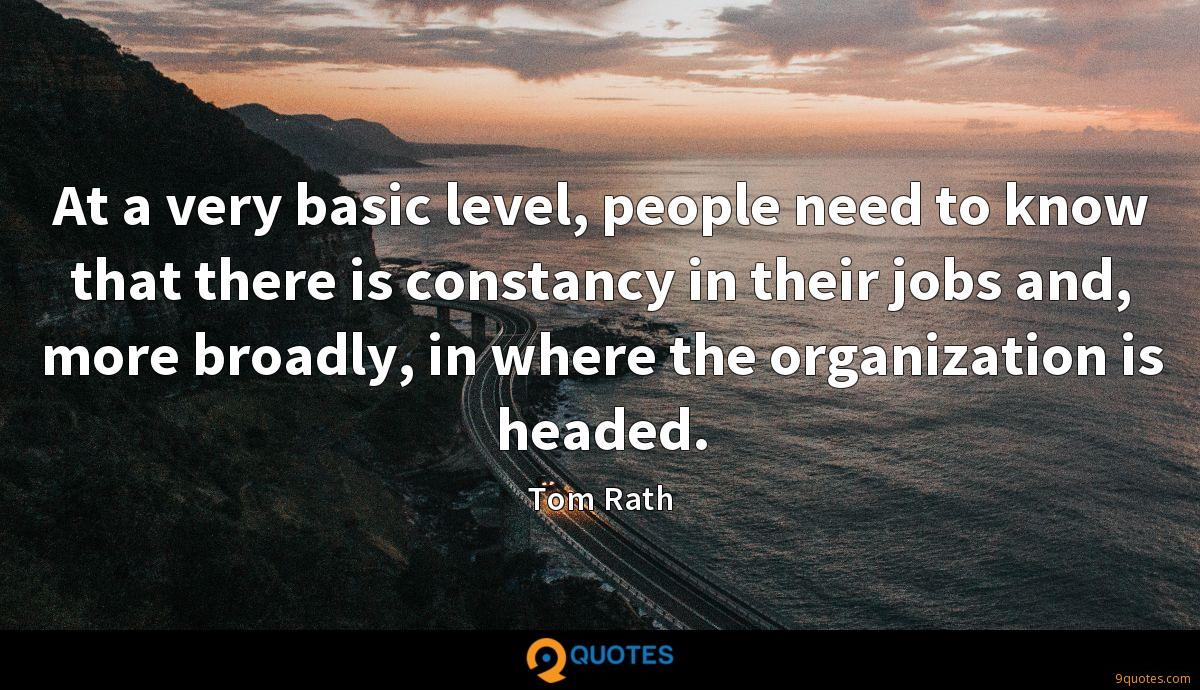 At a very basic level, people need to know that there is constancy in their jobs and, more broadly, in where the organization is headed.