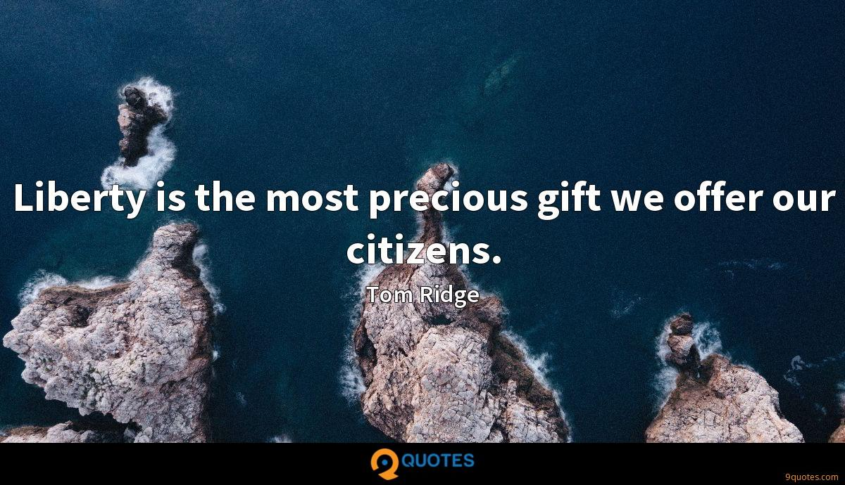 Liberty is the most precious gift we offer our citizens.