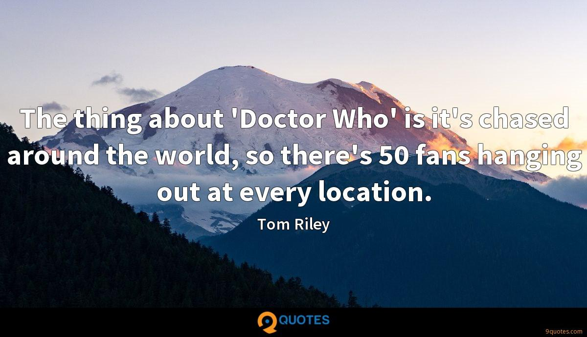 The thing about 'Doctor Who' is it's chased around the world, so there's 50 fans hanging out at every location.