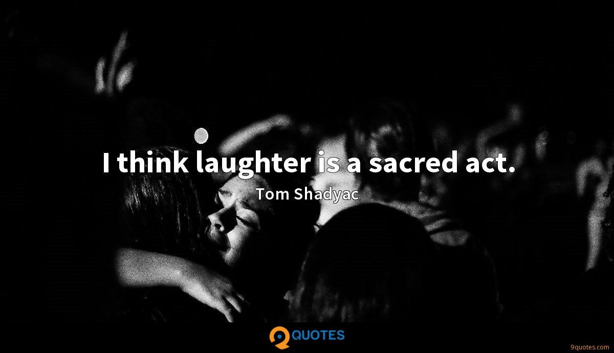 I think laughter is a sacred act.