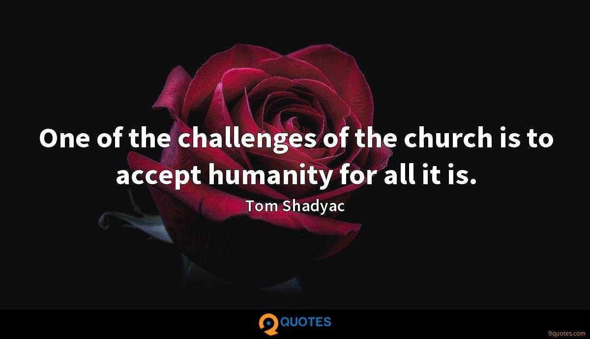 One of the challenges of the church is to accept humanity for all it is.