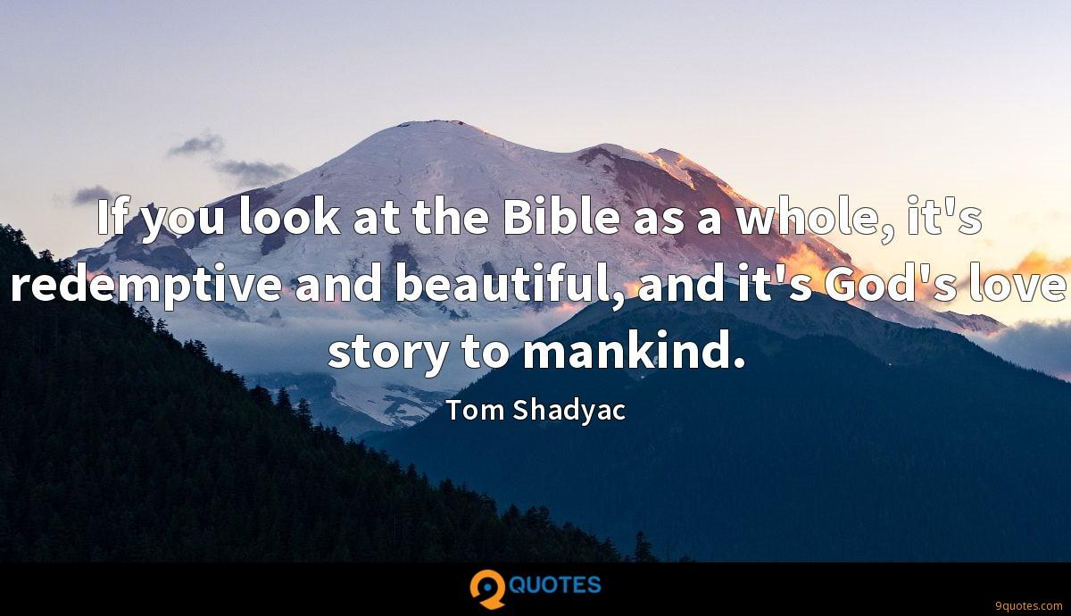 If you look at the Bible as a whole, it's redemptive and beautiful, and it's God's love story to mankind.