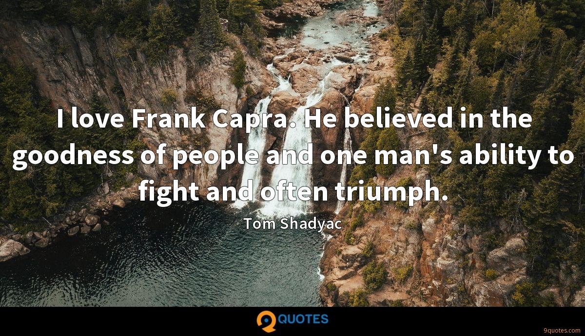 I love Frank Capra. He believed in the goodness of people and one man's ability to fight and often triumph.
