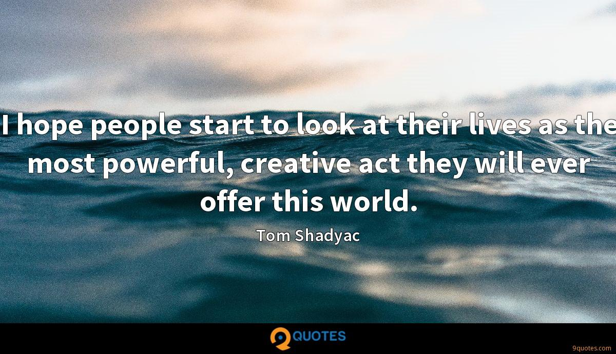 I hope people start to look at their lives as the most powerful, creative act they will ever offer this world.