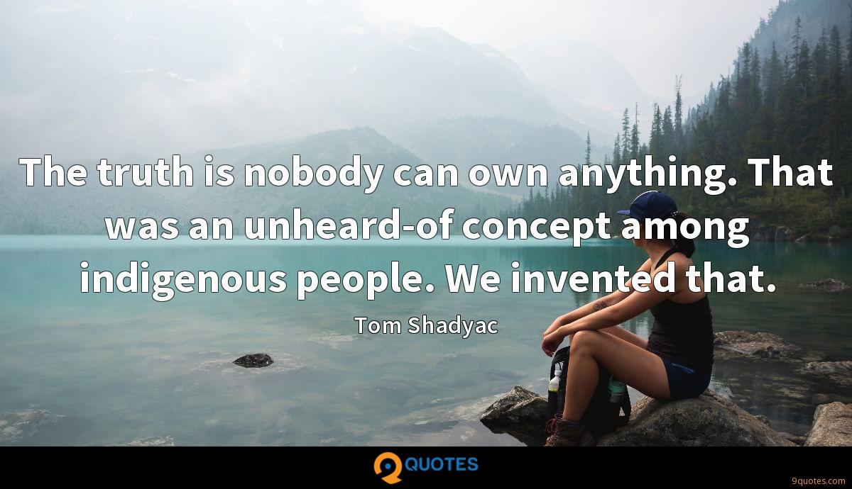 The truth is nobody can own anything. That was an unheard-of concept among indigenous people. We invented that.