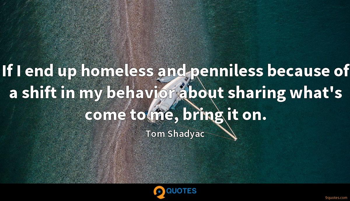 If I end up homeless and penniless because of a shift in my behavior about sharing what's come to me, bring it on.
