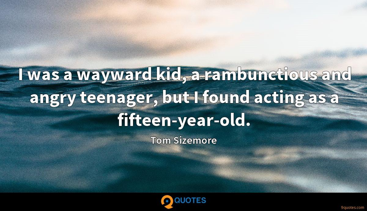I was a wayward kid, a rambunctious and angry teenager, but I found acting as a fifteen-year-old.
