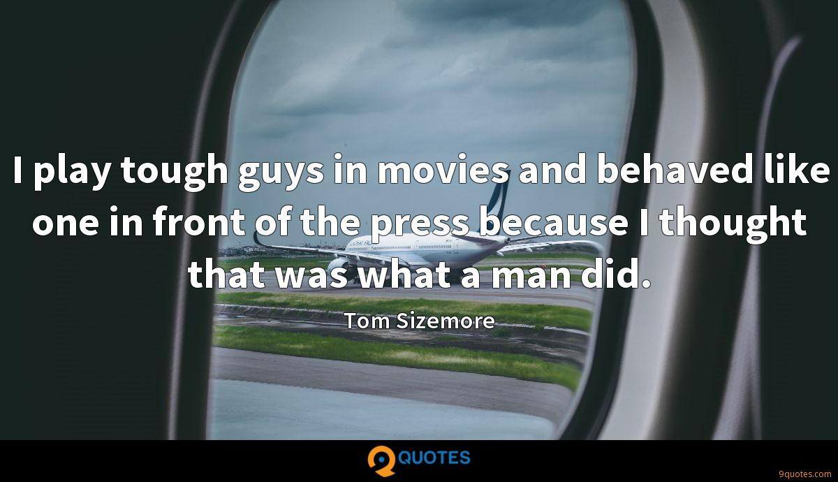 I play tough guys in movies and behaved like one in front of the press because I thought that was what a man did.