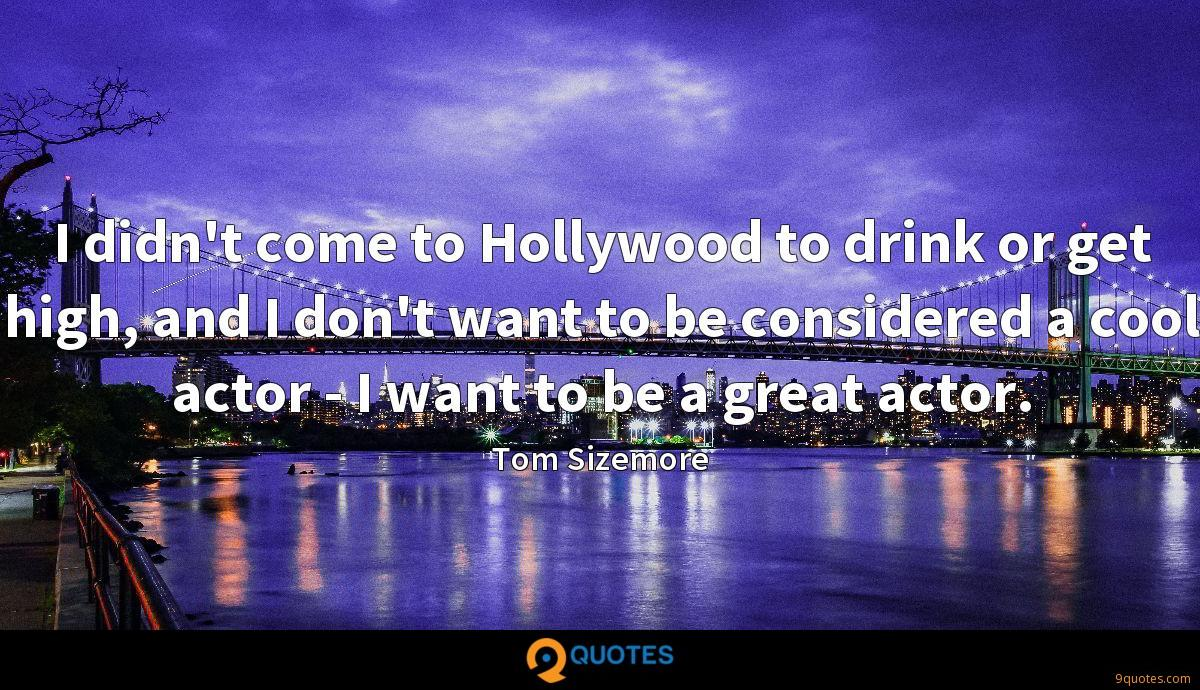 I didn't come to Hollywood to drink or get high, and I don't want to be considered a cool actor - I want to be a great actor.