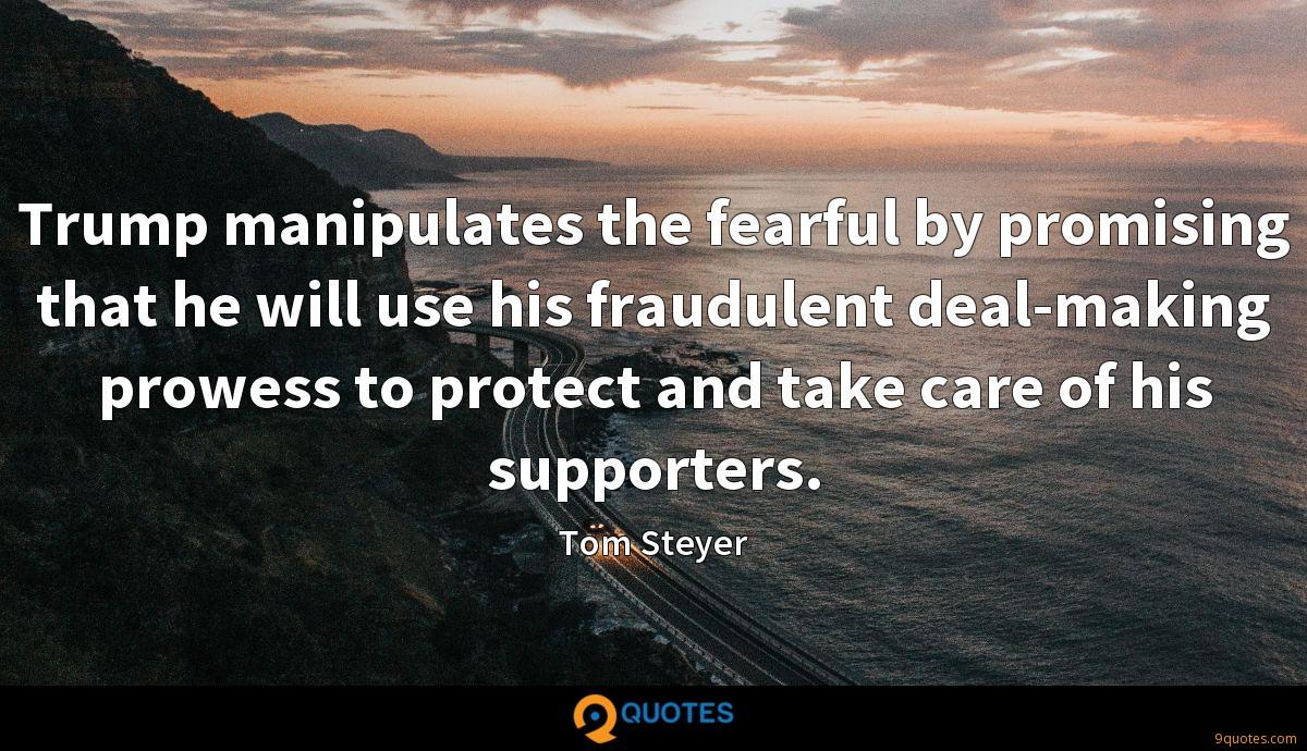 Trump manipulates the fearful by promising that he will use his fraudulent deal-making prowess to protect and take care of his supporters.