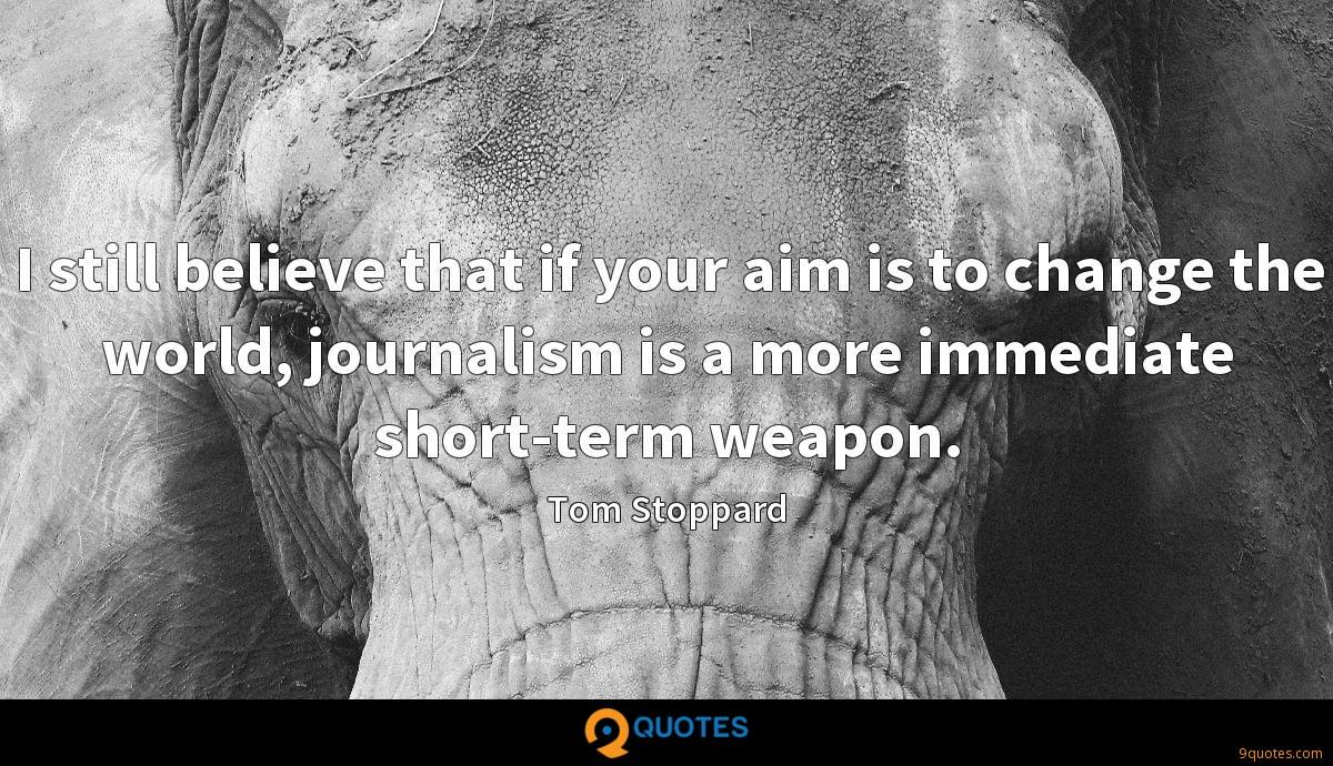 I still believe that if your aim is to change the world, journalism is a more immediate short-term weapon.