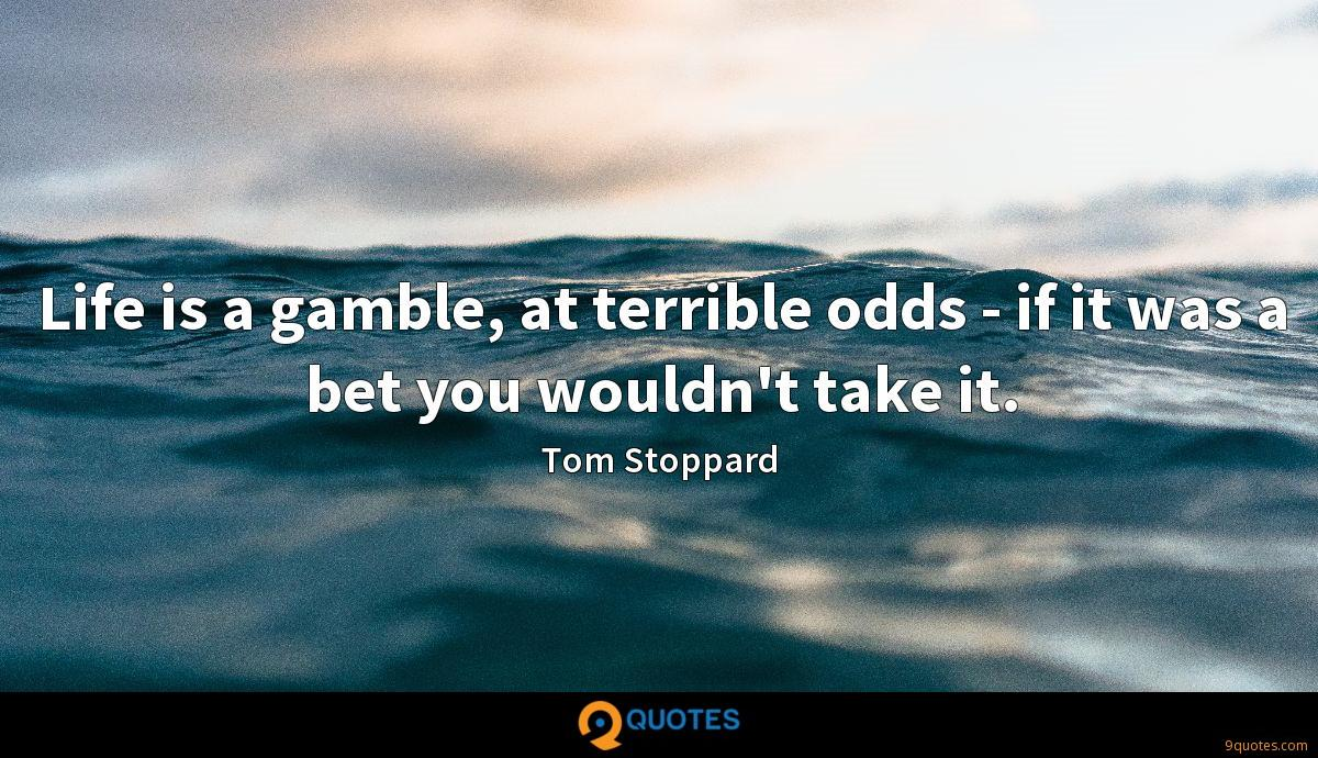 Life is a gamble, at terrible odds - if it was a bet you wouldn't take it.