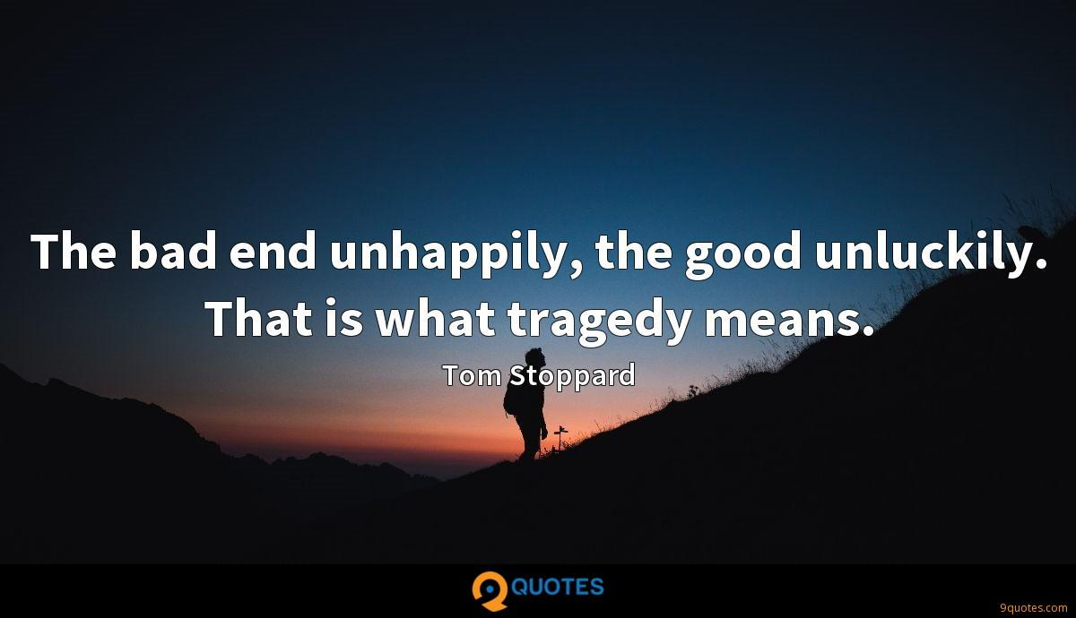 The bad end unhappily, the good unluckily. That is what tragedy means.