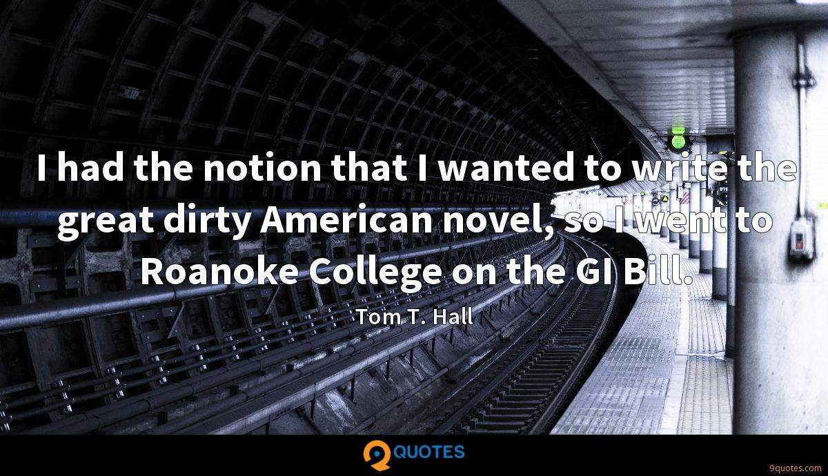 I had the notion that I wanted to write the great dirty American novel, so I went to Roanoke College on the GI Bill.