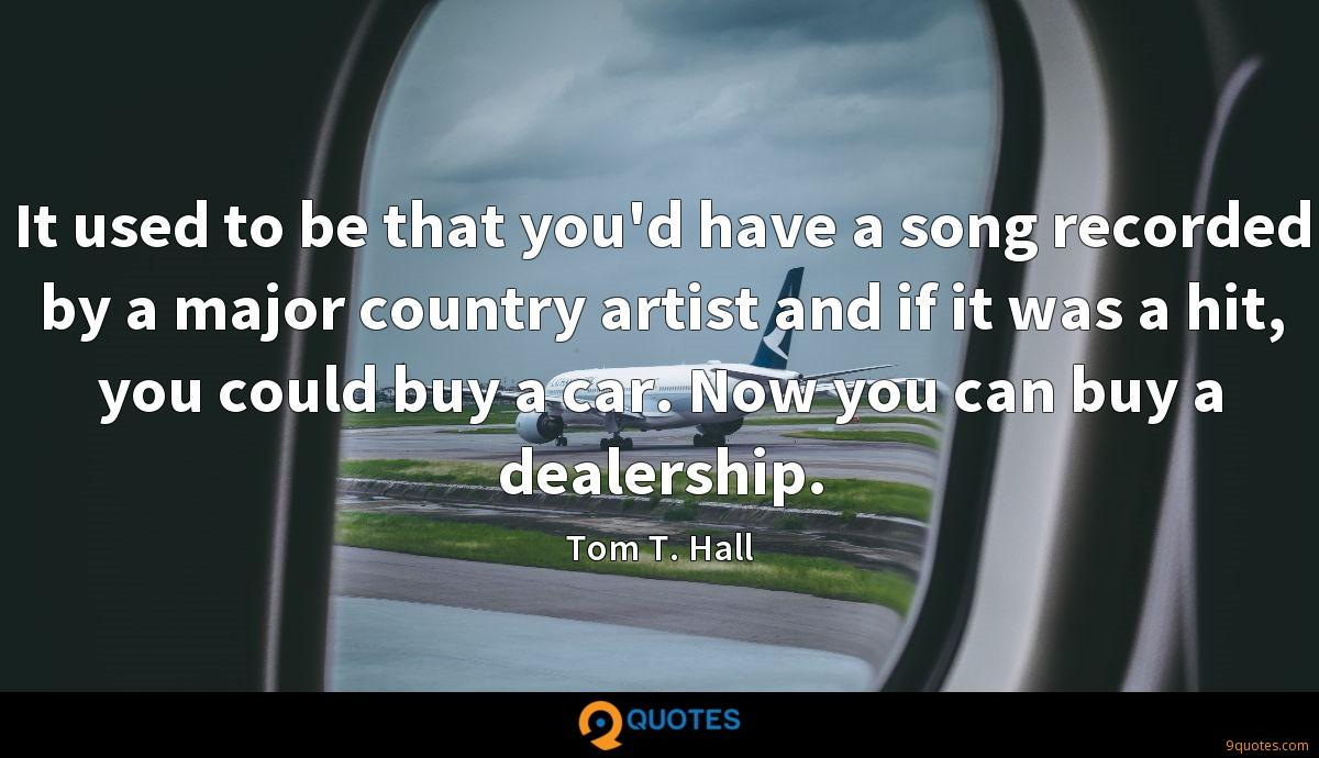 It used to be that you'd have a song recorded by a major country artist and if it was a hit, you could buy a car. Now you can buy a dealership.