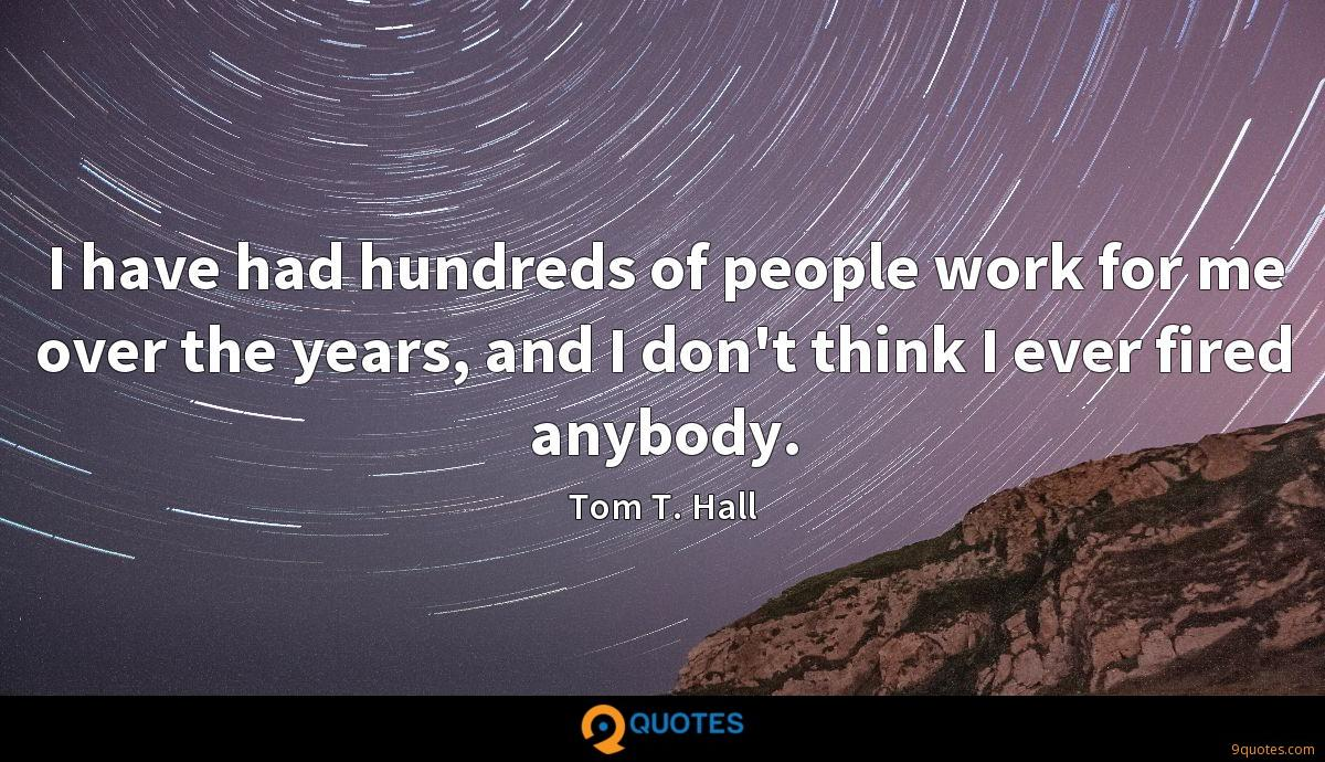 I have had hundreds of people work for me over the years, and I don't think I ever fired anybody.