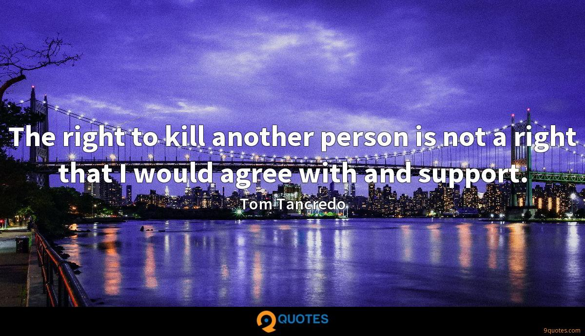 The right to kill another person is not a right that I would agree with and support.