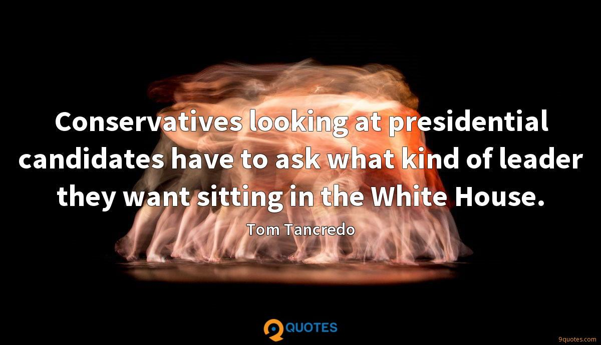 Conservatives looking at presidential candidates have to ask what kind of leader they want sitting in the White House.