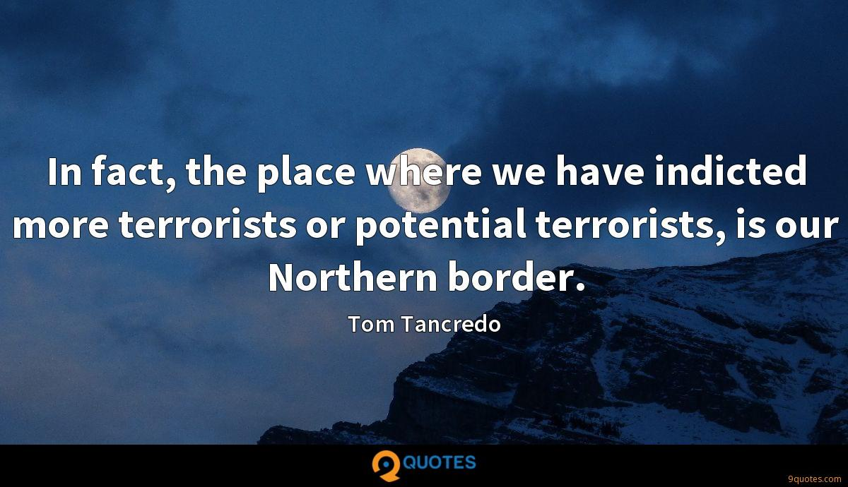 In fact, the place where we have indicted more terrorists or potential terrorists, is our Northern border.