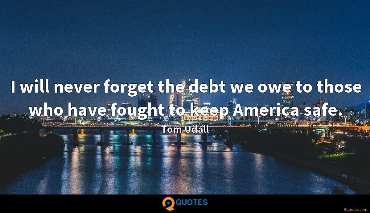 I will never forget the debt we owe to those who have fought to keep America safe.