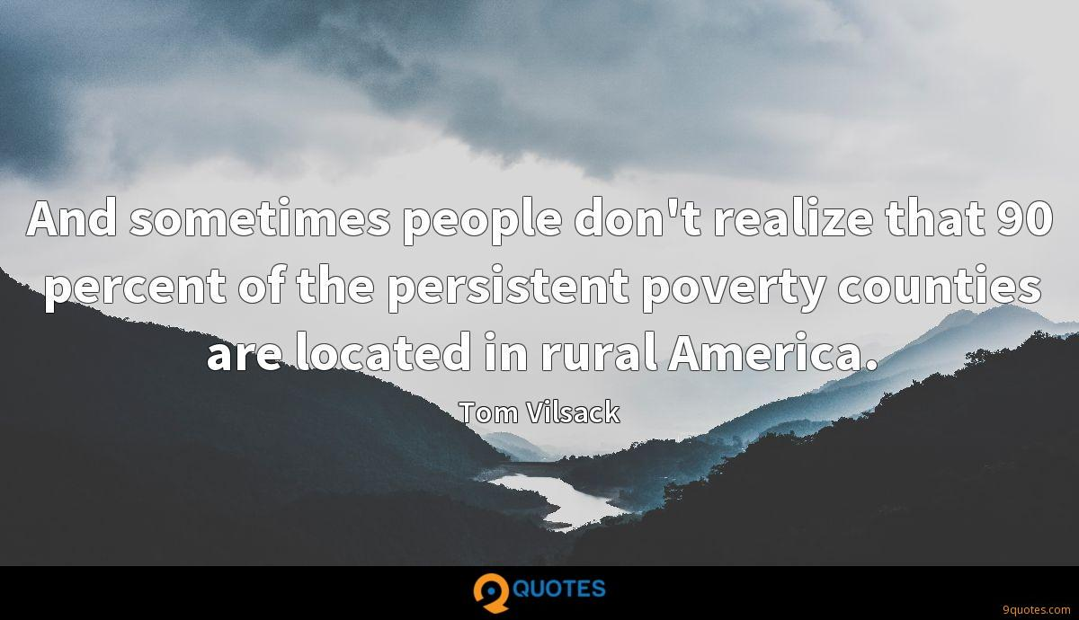 And sometimes people don't realize that 90 percent of the persistent poverty counties are located in rural America.
