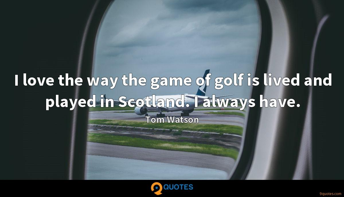 I love the way the game of golf is lived and played in Scotland. I always have.