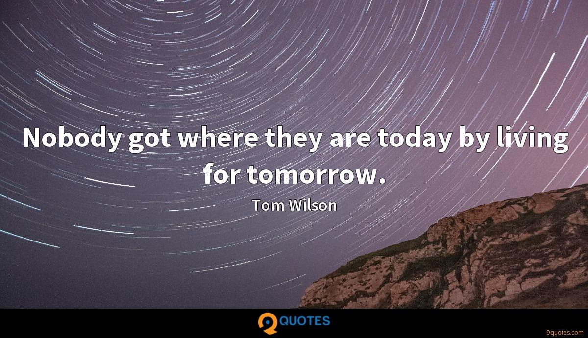 Nobody got where they are today by living for tomorrow.