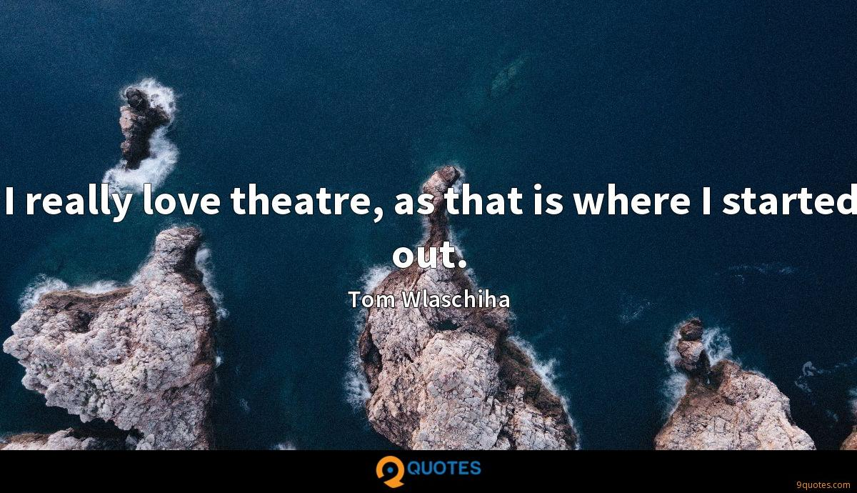 I really love theatre, as that is where I started out.