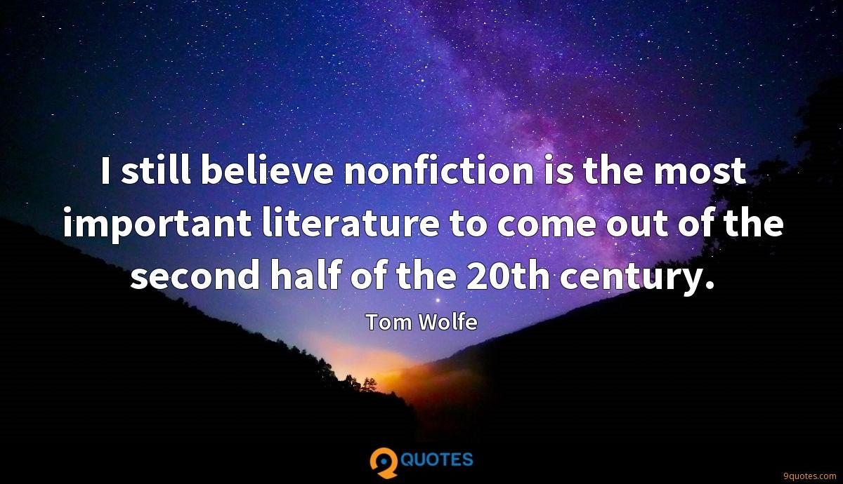 I still believe nonfiction is the most important literature to come out of the second half of the 20th century.