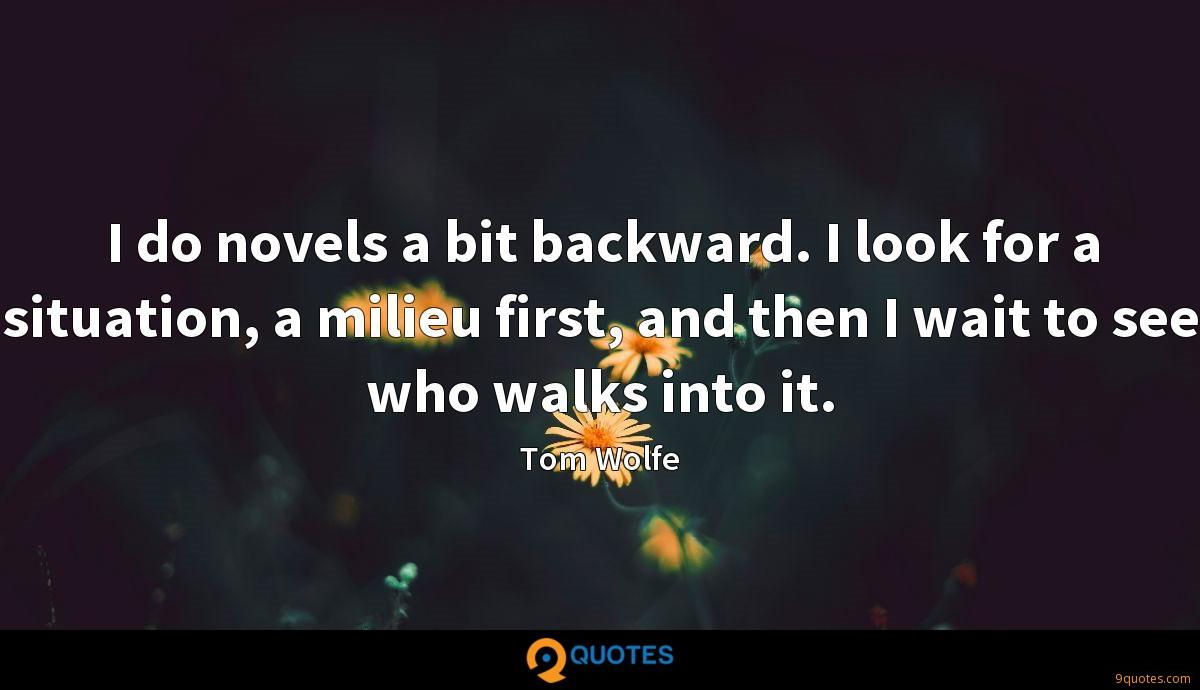 I do novels a bit backward. I look for a situation, a milieu first, and then I wait to see who walks into it.