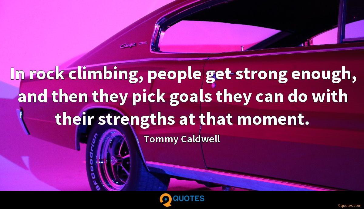In rock climbing, people get strong enough, and then they pick goals they can do with their strengths at that moment.
