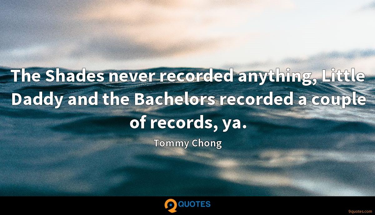 The Shades never recorded anything, Little Daddy and the Bachelors recorded a couple of records, ya.