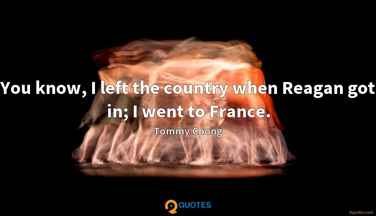 You know, I left the country when Reagan got in; I went to France.