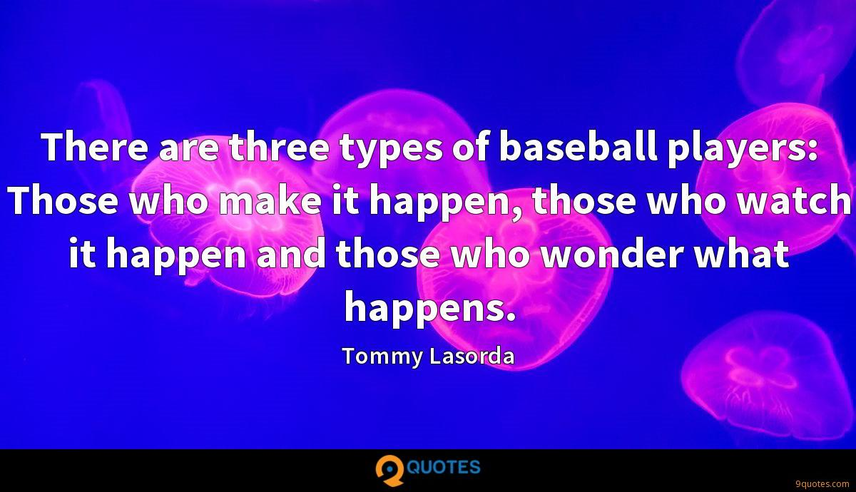 There are three types of baseball players: Those who make it happen, those who watch it happen and those who wonder what happens.