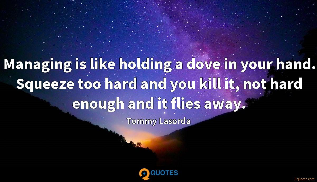 Managing is like holding a dove in your hand. Squeeze too hard and you kill it, not hard enough and it flies away.