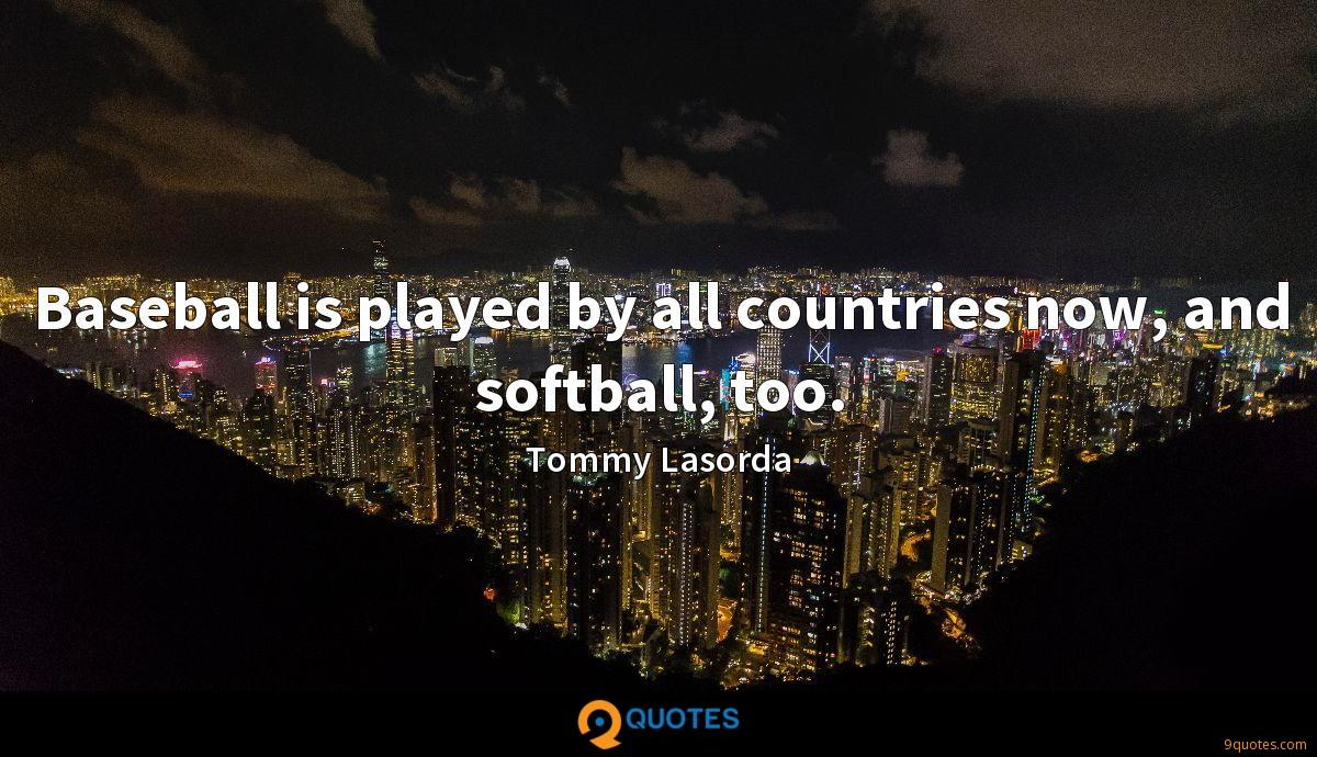 Baseball is played by all countries now, and softball, too.