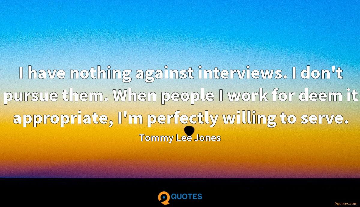 I have nothing against interviews. I don't pursue them. When people I work for deem it appropriate, I'm perfectly willing to serve.