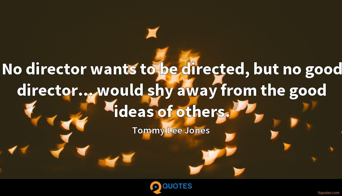 No director wants to be directed, but no good director... would shy away from the good ideas of others.