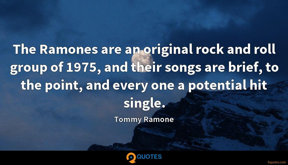 The Ramones are an original rock and roll group of 1975, and their songs are brief, to the point, and every one a potential hit single.