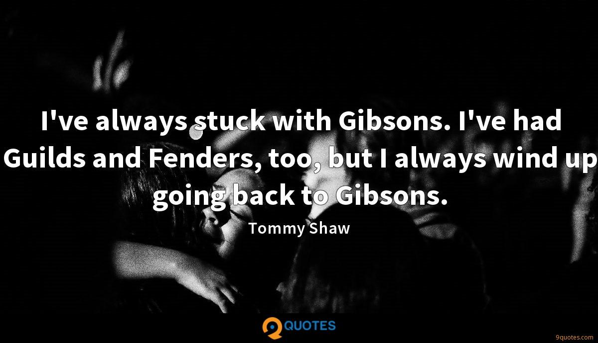 I've always stuck with Gibsons. I've had Guilds and Fenders, too, but I always wind up going back to Gibsons.