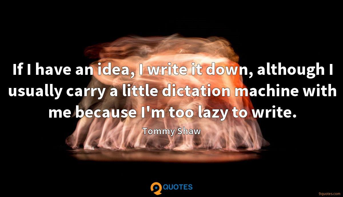 If I have an idea, I write it down, although I usually carry a little dictation machine with me because I'm too lazy to write.