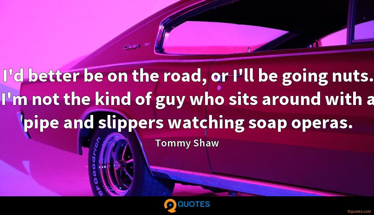 I'd better be on the road, or I'll be going nuts. I'm not the kind of guy who sits around with a pipe and slippers watching soap operas.