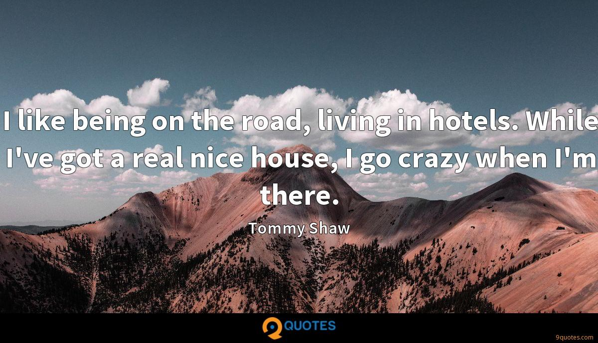 I like being on the road, living in hotels. While I've got a real nice house, I go crazy when I'm there.