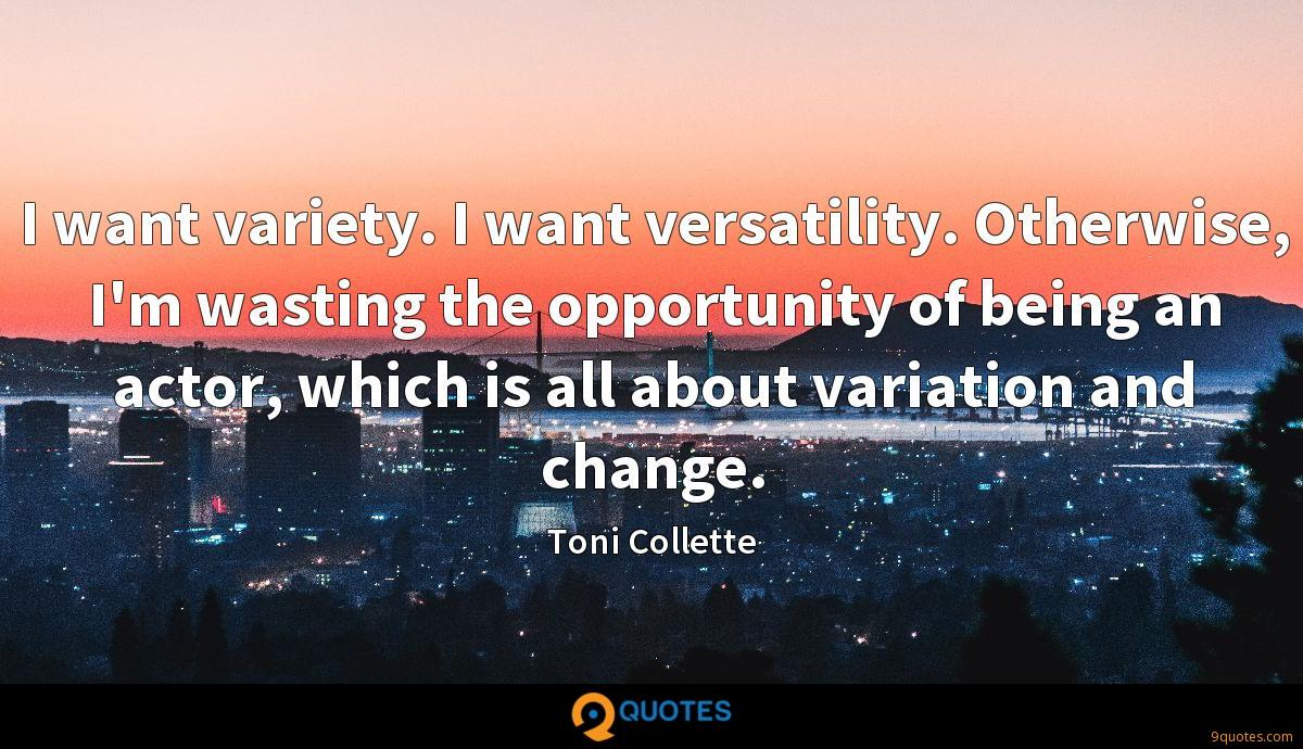 I want variety. I want versatility. Otherwise, I'm wasting the opportunity of being an actor, which is all about variation and change.