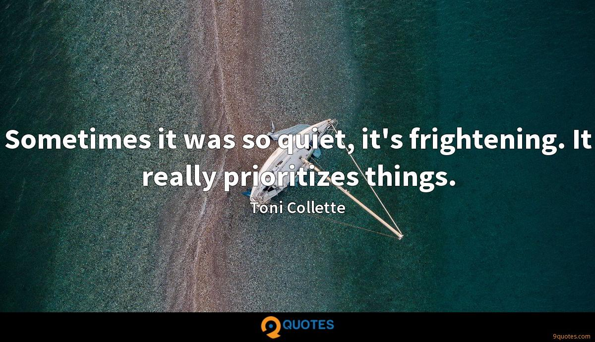 Sometimes it was so quiet, it's frightening. It really prioritizes things.